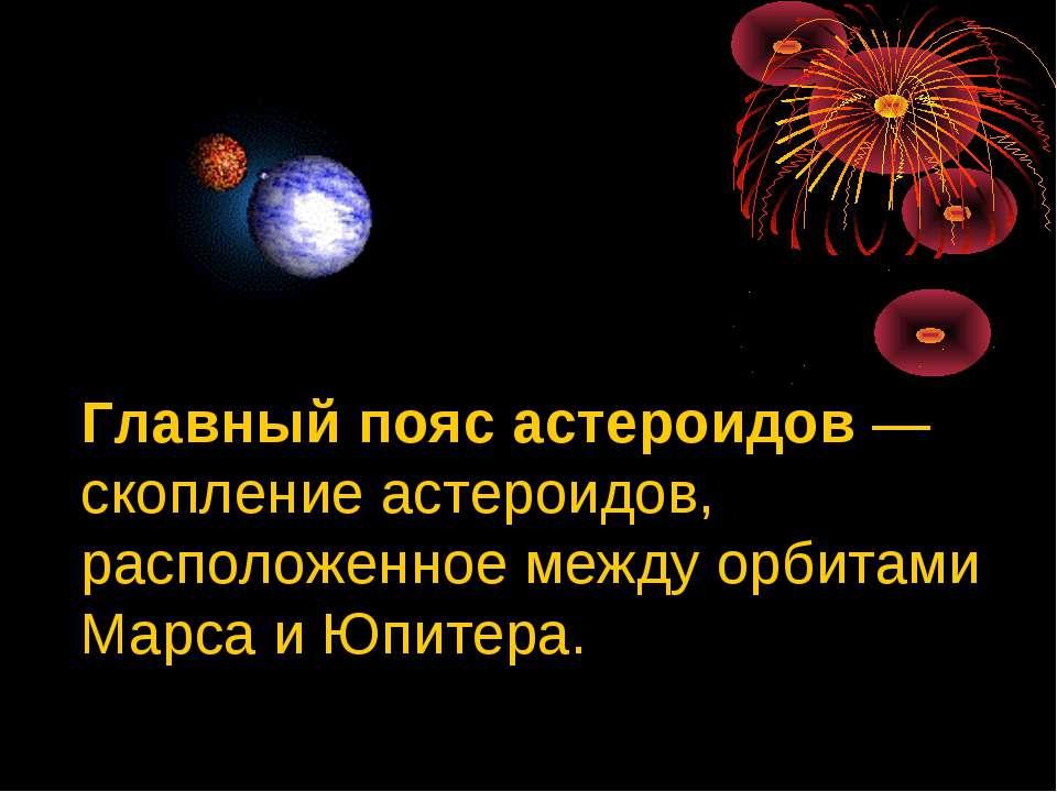 Главный пояс астероидов — скопление астероидов, расположенное между орбитами ...