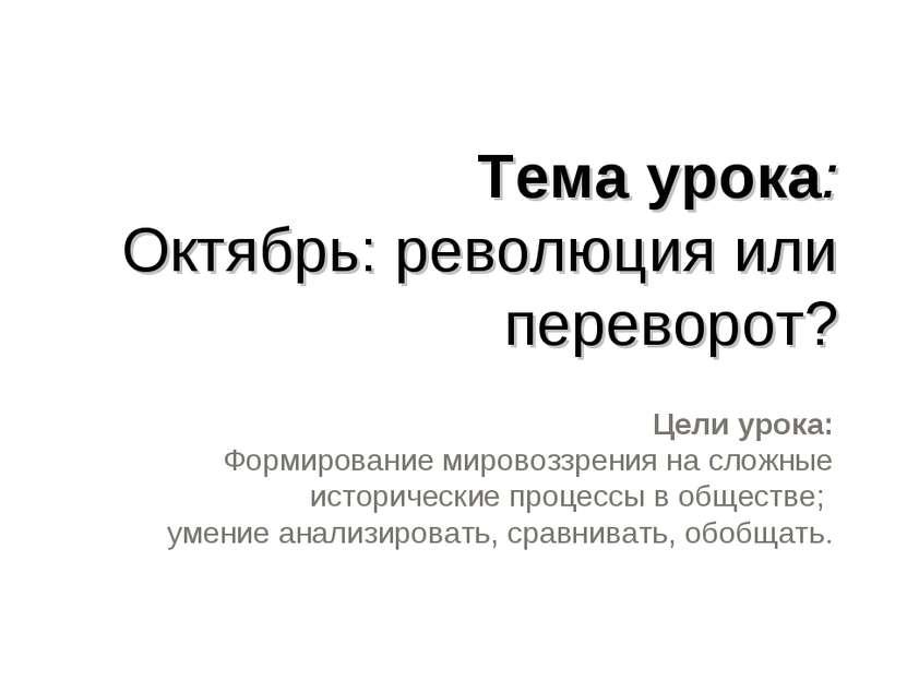 Тема урока: Октябрь: революция или переворот? Цели урока: Формирование мирово...