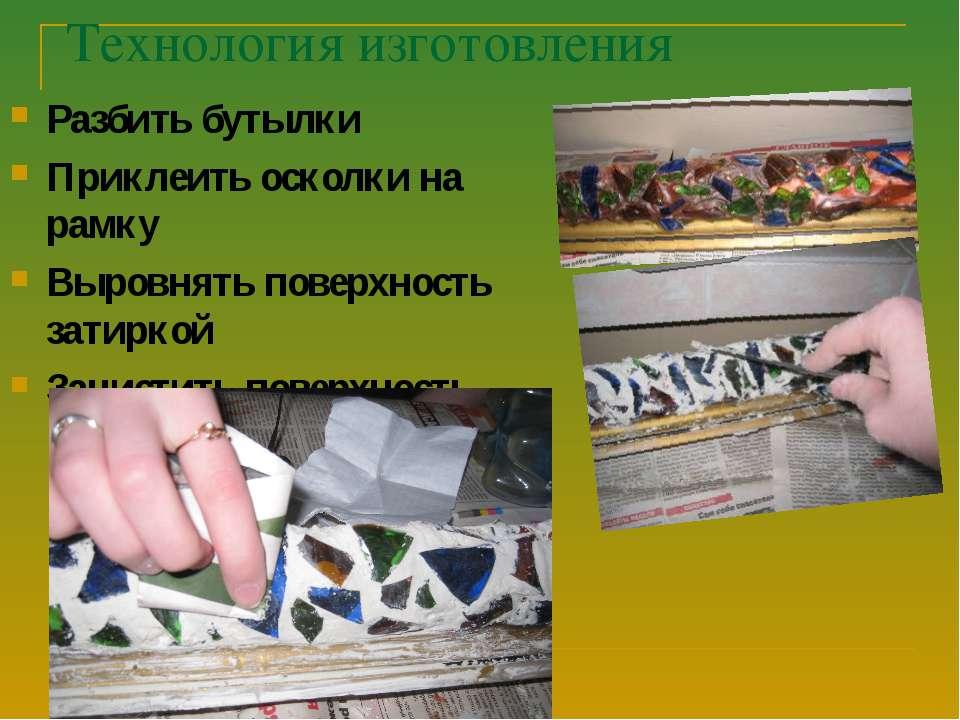 Технология изготовления Разбить бутылки Приклеить осколки на рамку Выровнять ...