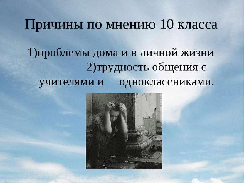 Причины по мнению 10 класса 1)проблемы дома и в личной жизни 2)трудность обще...