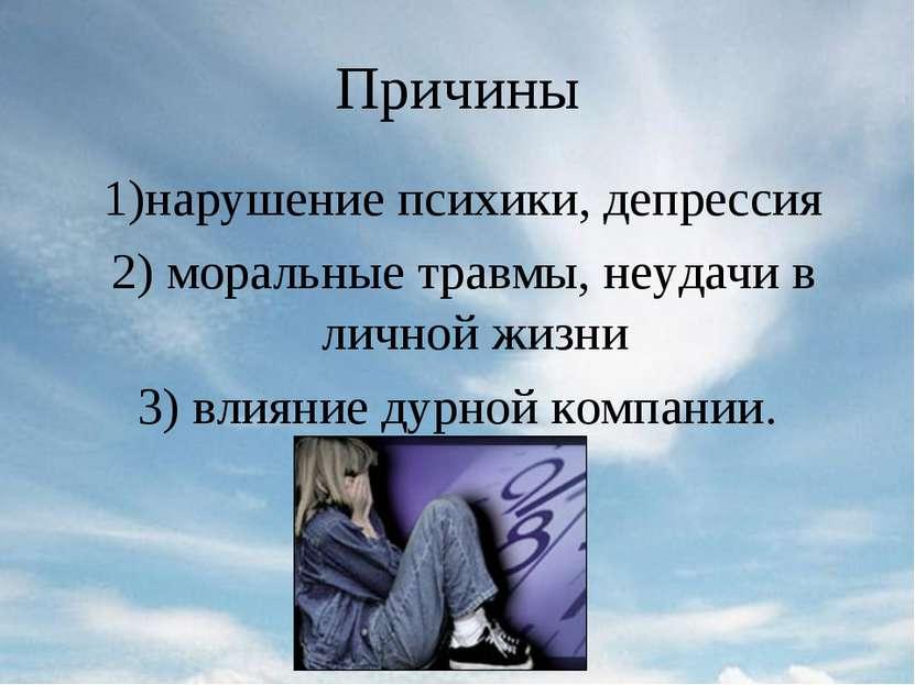 Причины 1)нарушение психики, депрессия 2) моральные травмы, неудачи в личной ...