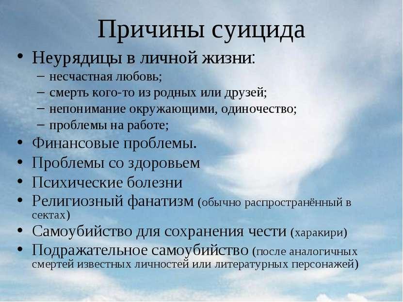 Причины суицида Неурядицы в личной жизни: несчастная любовь; смерть кого-то и...