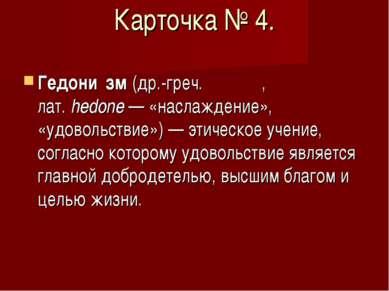 Карточка № 4. Гедони зм (др.-греч. ηδονή, лат.hedone— «наслаждение», «удово...