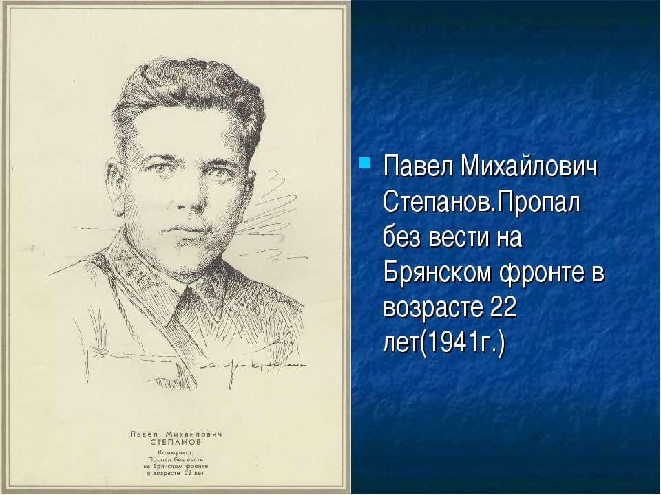 Павел Михайлович Степанов.Пропал без вести на Брянском фронте в возрасте 22 л...