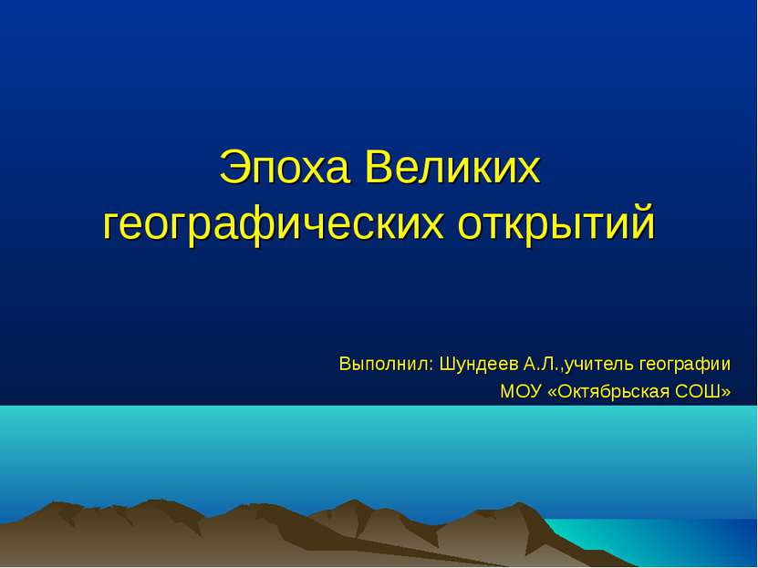 Эпоха Великих географических открытий Выполнил: Шундеев А.Л.,учитель географи...