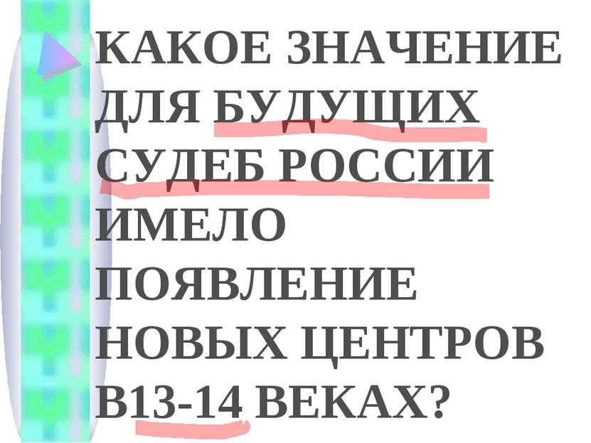 КАКОЕ ЗНАЧЕНИЕ ДЛЯ БУДУЩИХ СУДЕБ РОССИИ ИМЕЛО ПОЯВЛЕНИЕ НОВЫХ ЦЕНТРОВ В13-14 ...