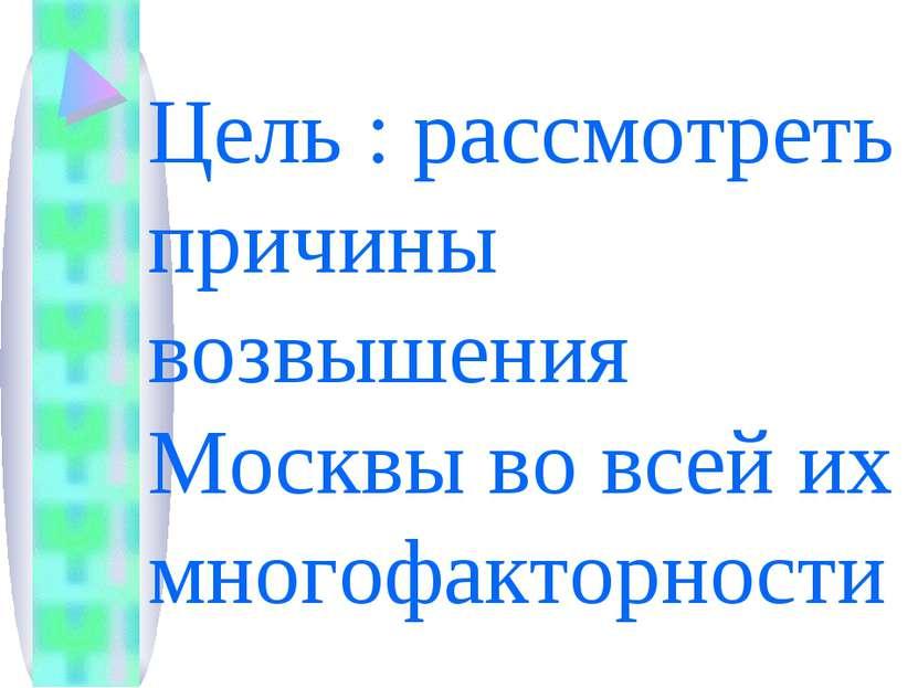 Цель : рассмотреть причины возвышения Москвы во всей их многофакторности