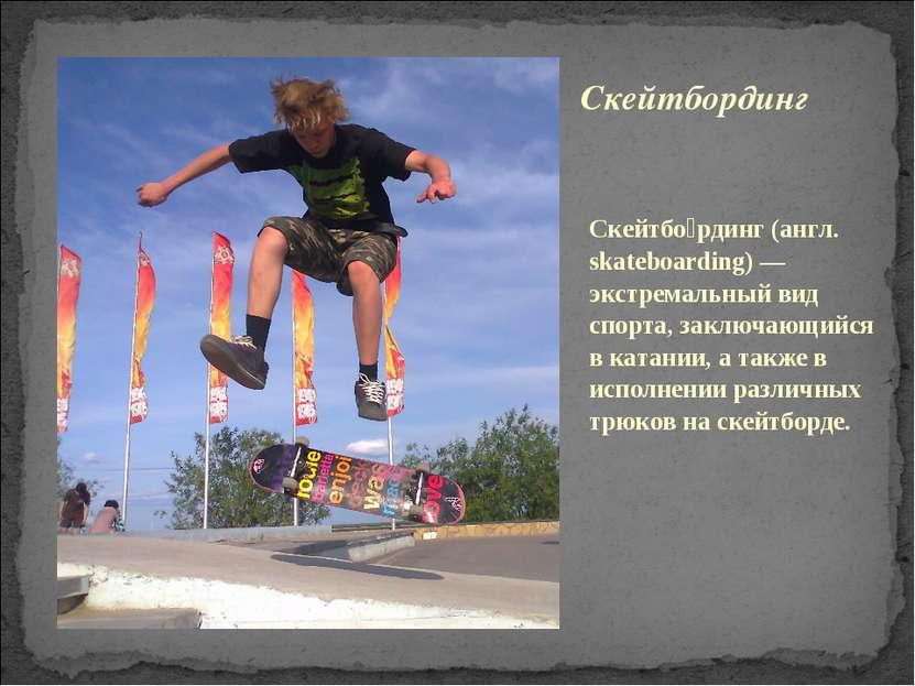 Скейтбо рдинг (англ. skateboarding) — экстремальный вид спорта, заключающийся...