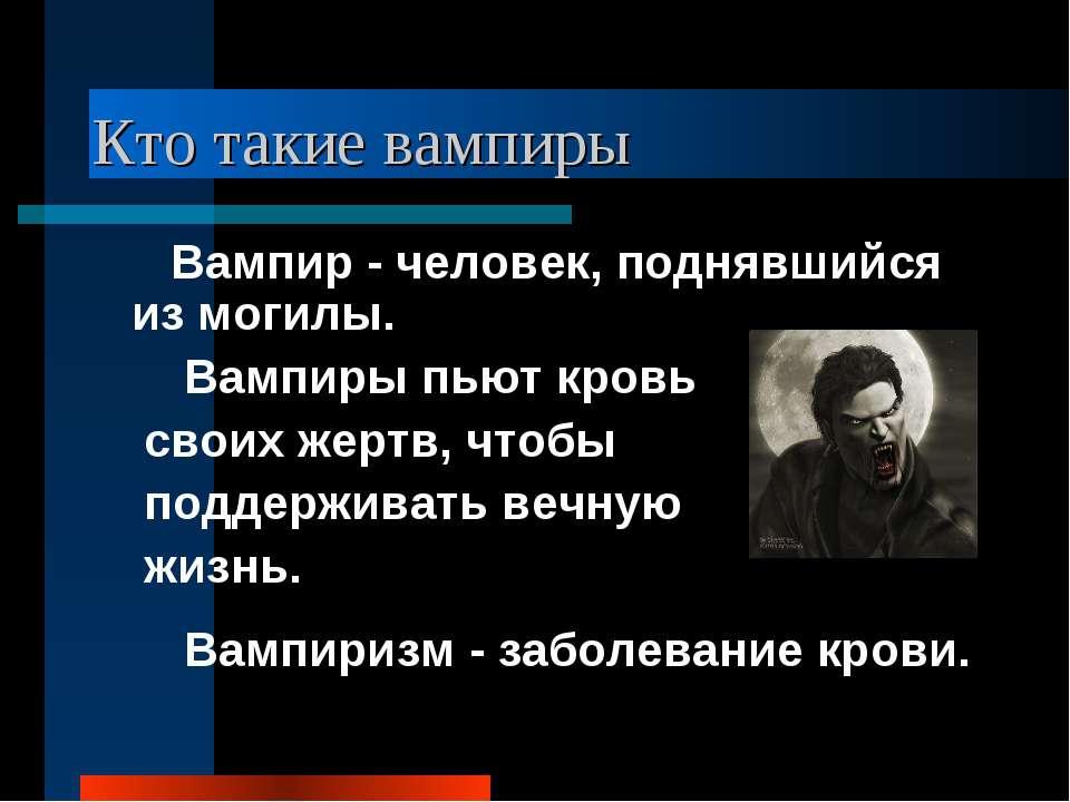 Кто такие вампиры Вампир - человек, поднявшийся из могилы. Вампиры пьют кровь...