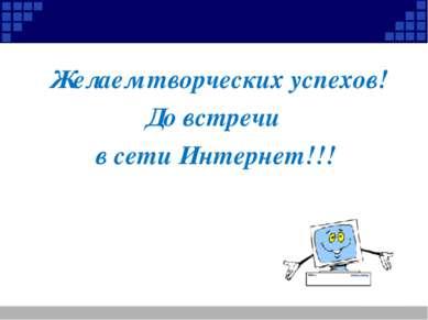 Желаем творческих успехов! До встречи в сети Интернет!!!