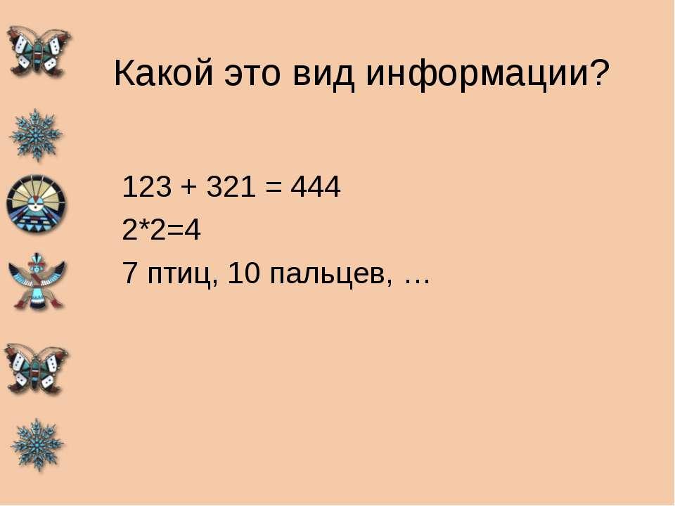 Какой это вид информации? 123 + 321 = 444 2*2=4 7 птиц, 10 пальцев, …