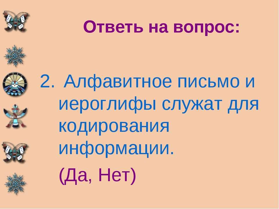 Ответь на вопрос: Алфавитное письмо и иероглифы служат для кодирования информ...