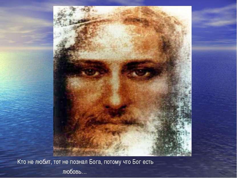 Кто не любит, тот не познал Бога, потому что Бог есть любовь…