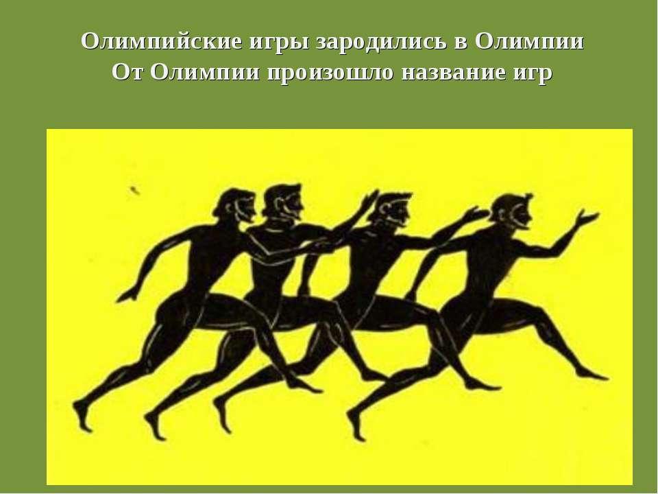 Олимпийские игры зародились в Олимпии От Олимпии произошло название игр
