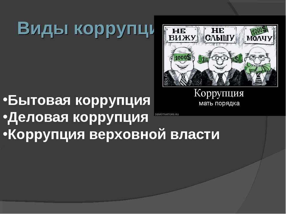 Виды коррупции: Бытовая коррупция Деловая коррупция Коррупция верховной власти