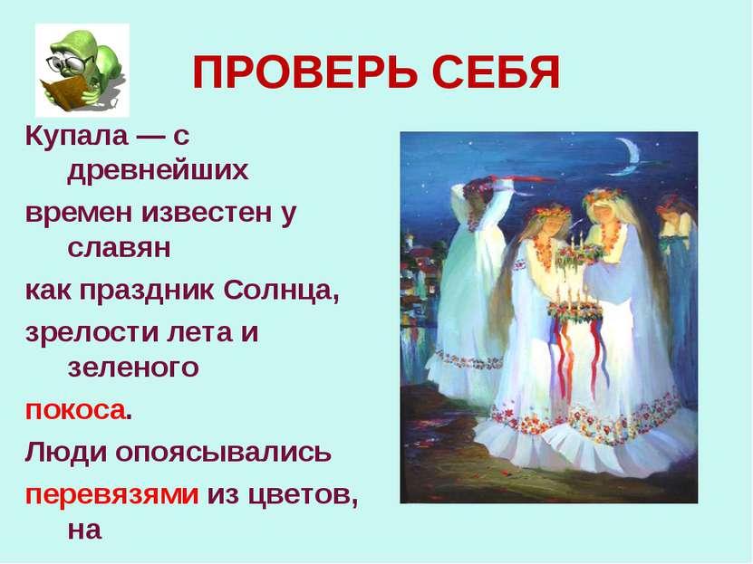 ПРОВЕРЬ СЕБЯ Купала — с древнейших времен известен у славян как праздник Солн...