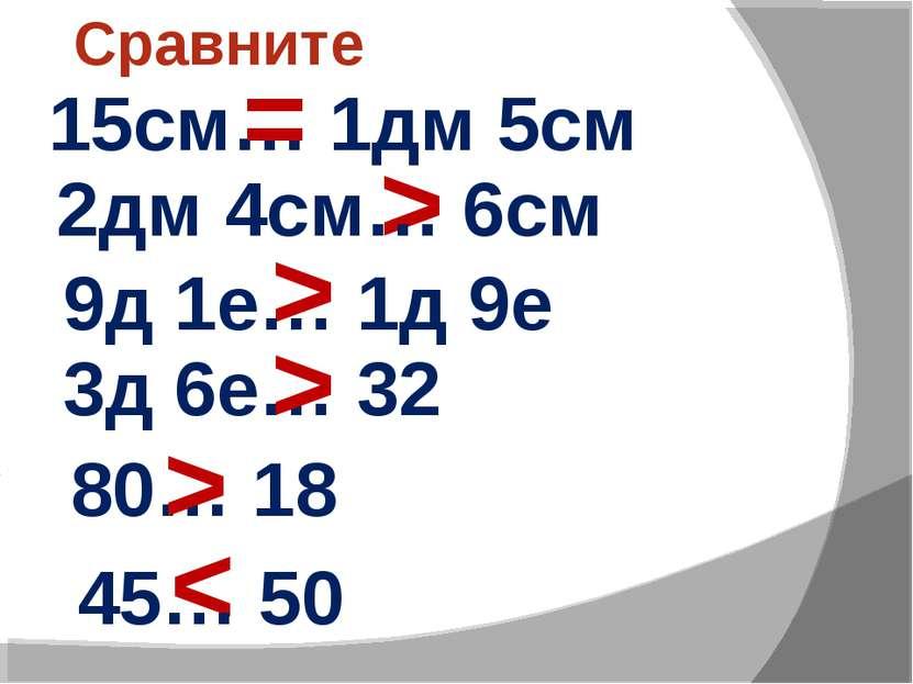 Сравните 15см… 1дм 5см = > < > 2дм 4см… 6см 9д 1е… 1д 9е 3д 6е… 32 80… 18 45…...