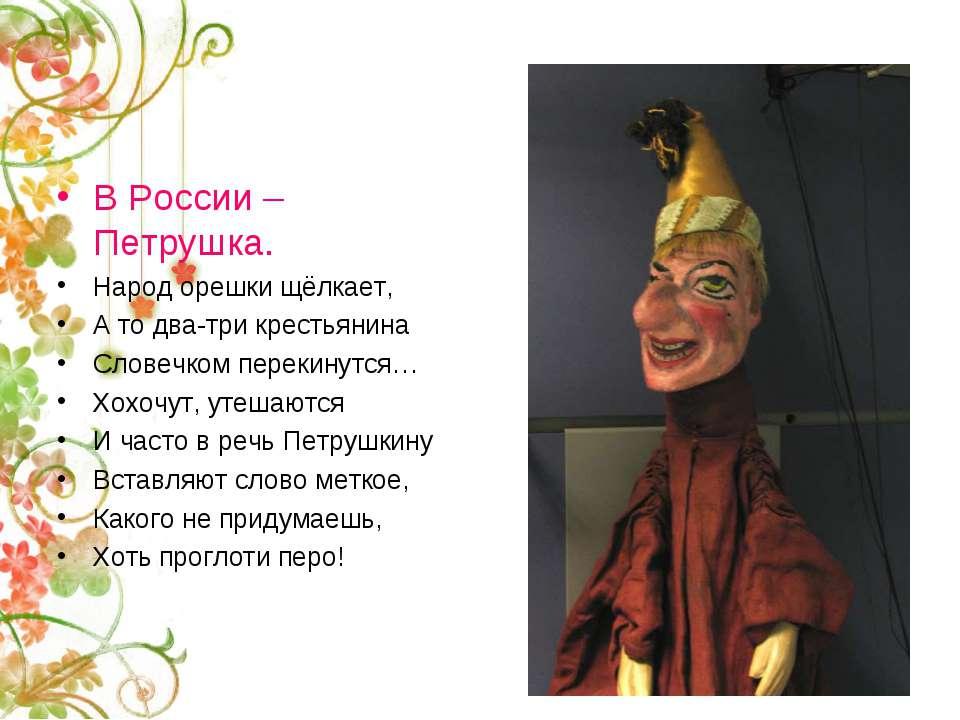 В России – Петрушка. Народ орешки щёлкает, А то два-три крестьянина Словечком...