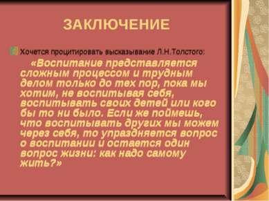 ЗАКЛЮЧЕНИЕ Хочется процитировать высказывание Л.Н.Толстого: «Воспитание предс...