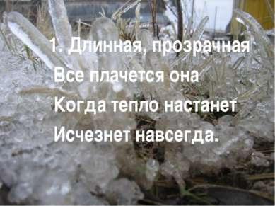 1. Длинная, прозрачная Все плачется она Когда тепло настанет Исчезнет навсегда.