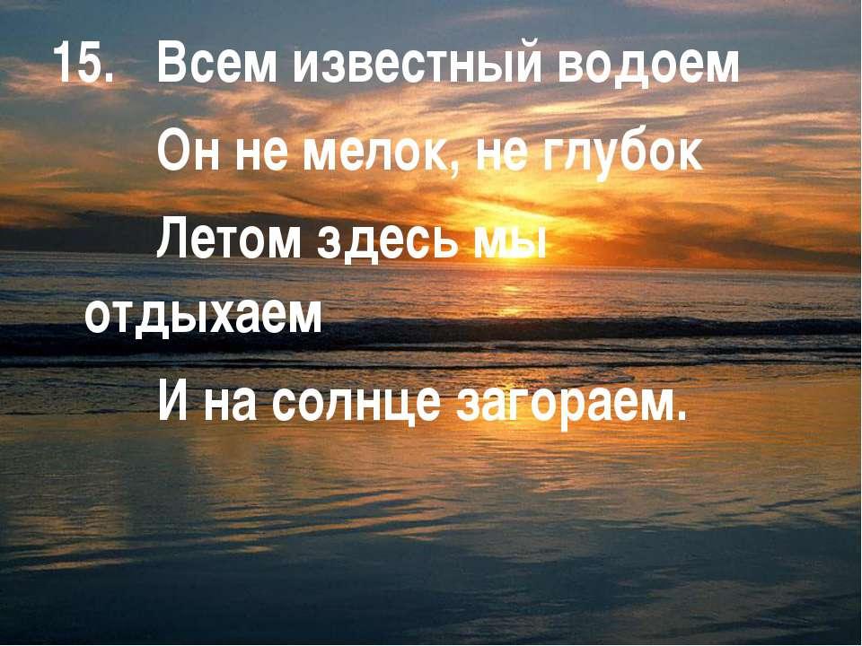 15. Всем известный водоем Он не мелок, не глубок Летом здесь мы отдыхаем И на...
