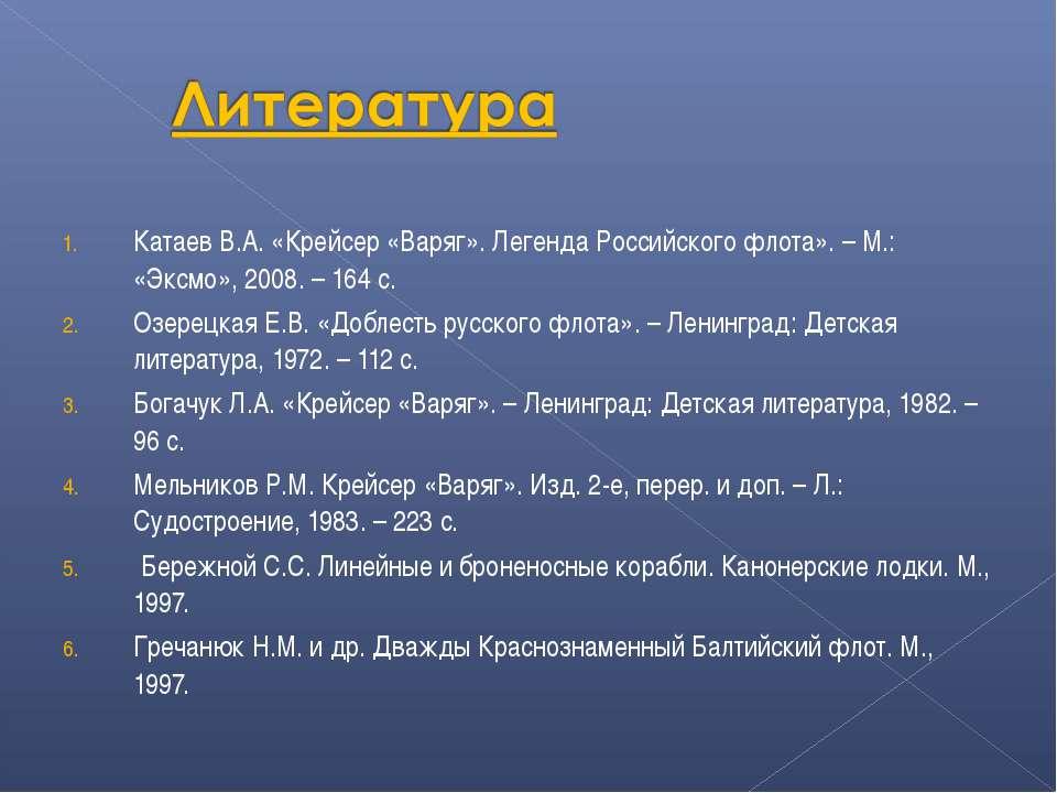 Катаев В.А. «Крейсер «Варяг». Легенда Российского флота». – М.: «Эксмо», 2008...