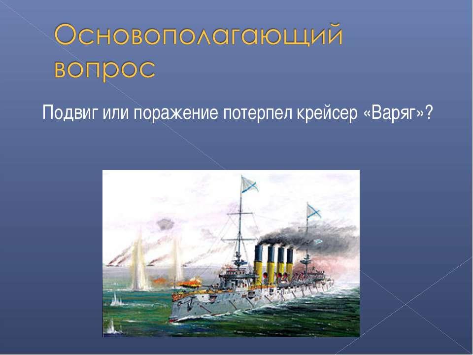 Подвиг или поражение потерпел крейсер «Варяг»?