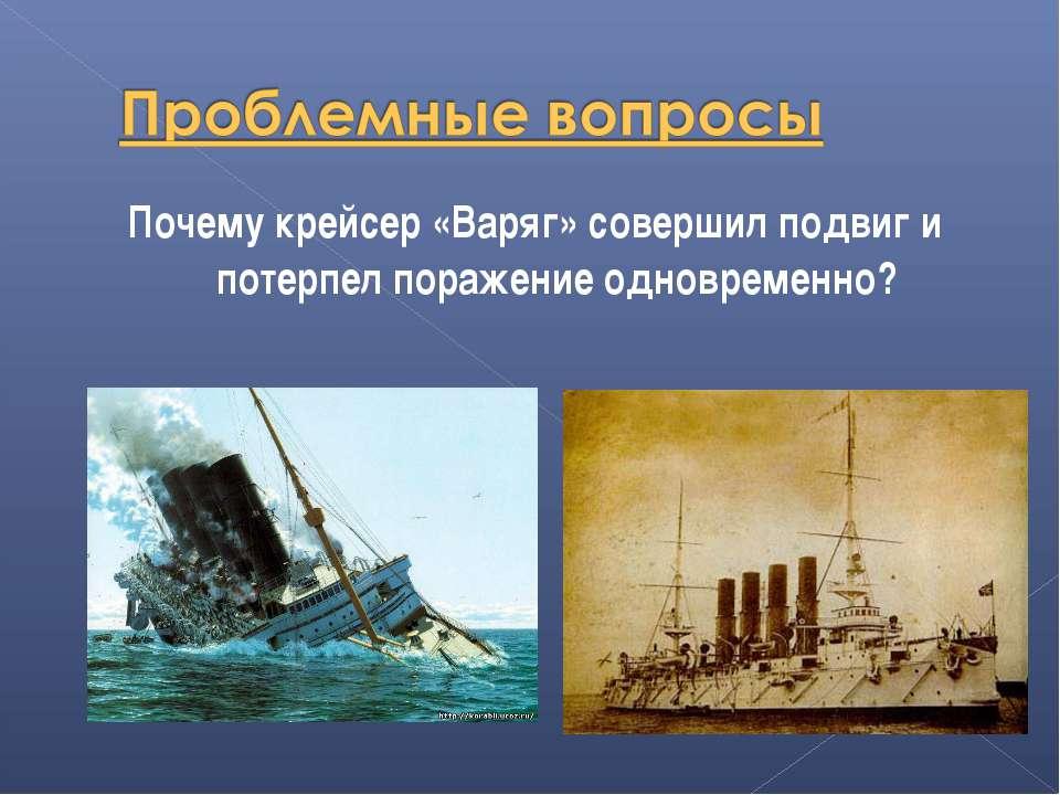 Почему крейсер «Варяг» совершил подвиг и потерпел поражение одновременно?
