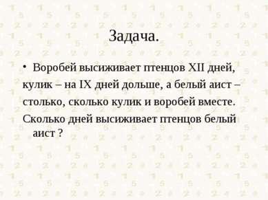 Задача. Воробей высиживает птенцов XII дней, кулик – на IX дней дольше, а бел...