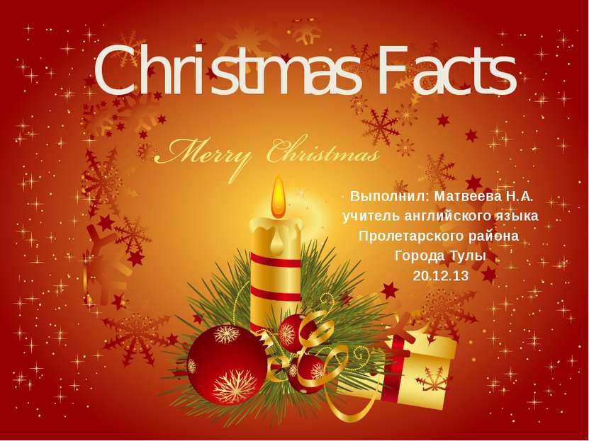 Christmas Facts Выполнил: Матвеева Н.А. учитель английского языка Пролетарско...