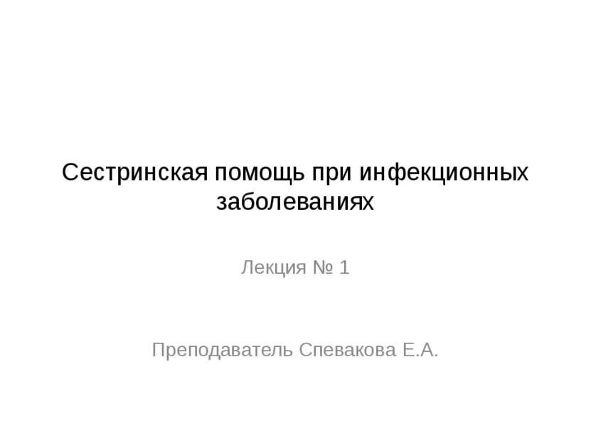 Сестринская помощь при инфекционных заболеваниях Лекция № 1 Преподаватель Спе...