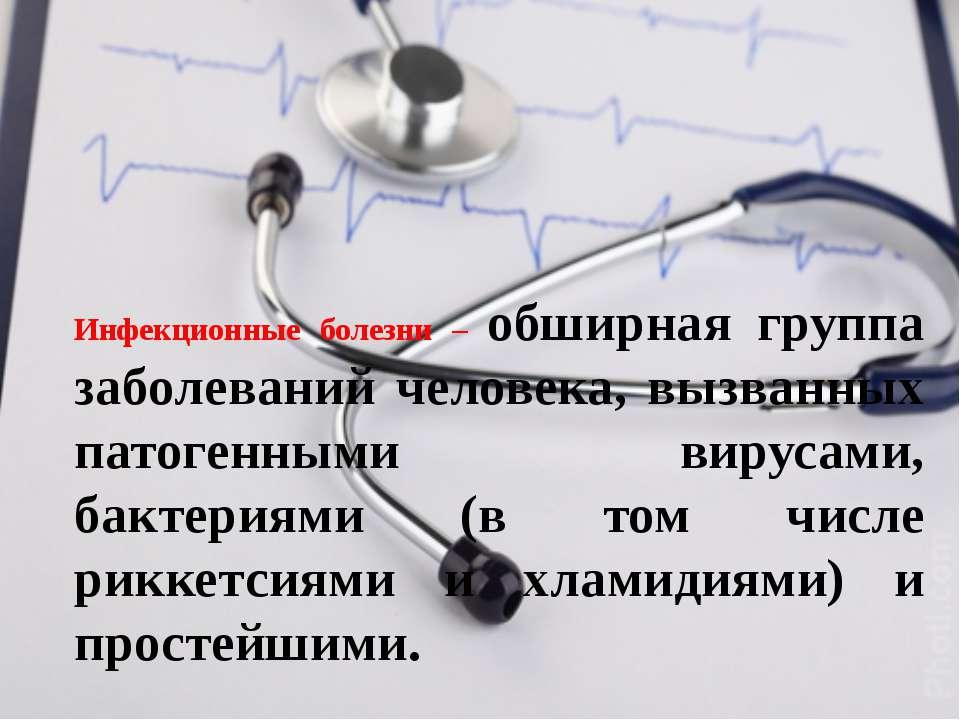 Инфекционные болезни – обширная группа заболеваний человека, вызванных патоге...