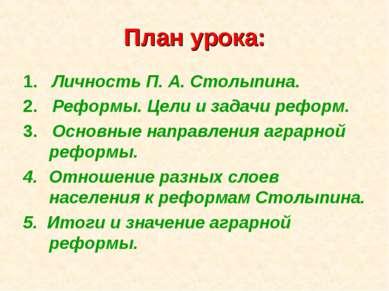 План урока: 1. Личность П. А. Столыпина. 2. Реформы. Цели и задачи реформ. 3....