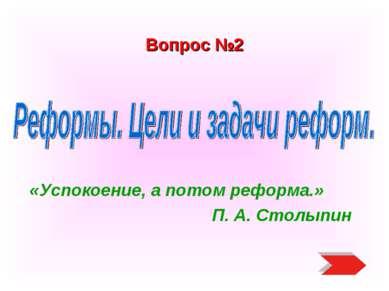 Вопрос №2 «Успокоение, а потом реформа.» П. А. Столыпин