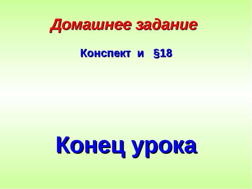 Домашнее задание Конспект и §18 Конец урока
