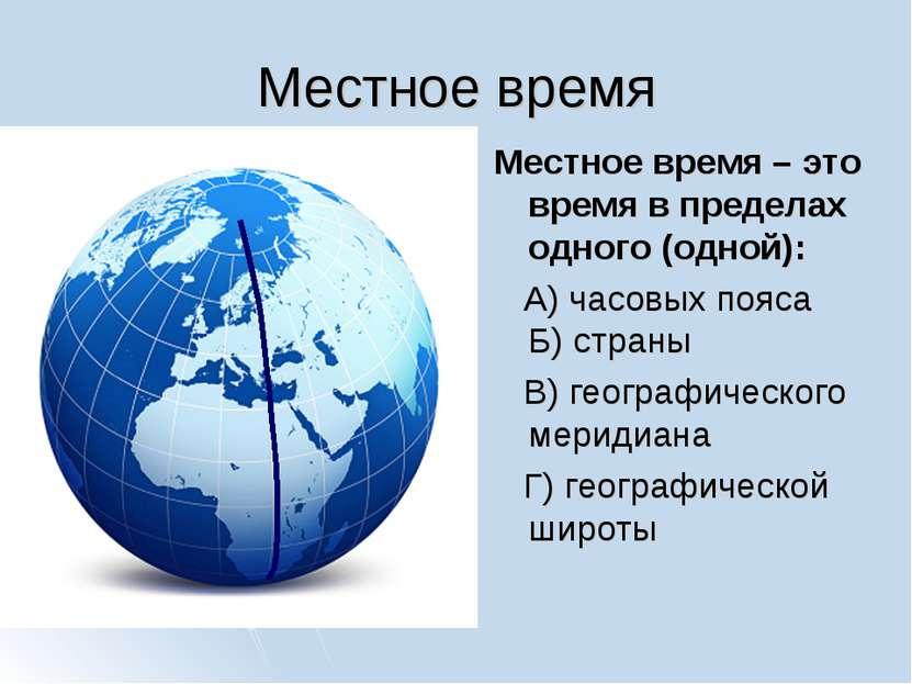 Местное время Местное время – это время в пределах одного (одной): А) часовых...