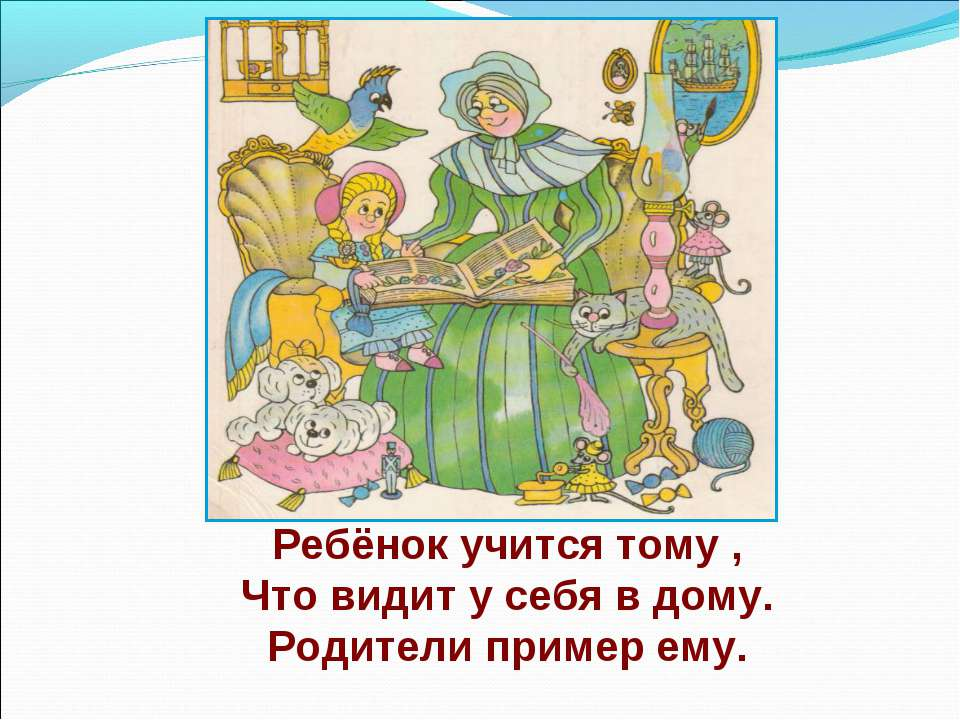 Ребёнок учится тому , Что видит у себя в дому. Родители пример ему.