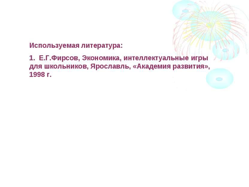 Используемая литература: 1. Е.Г.Фирсов, Экономика, интеллектуальные игры для ...