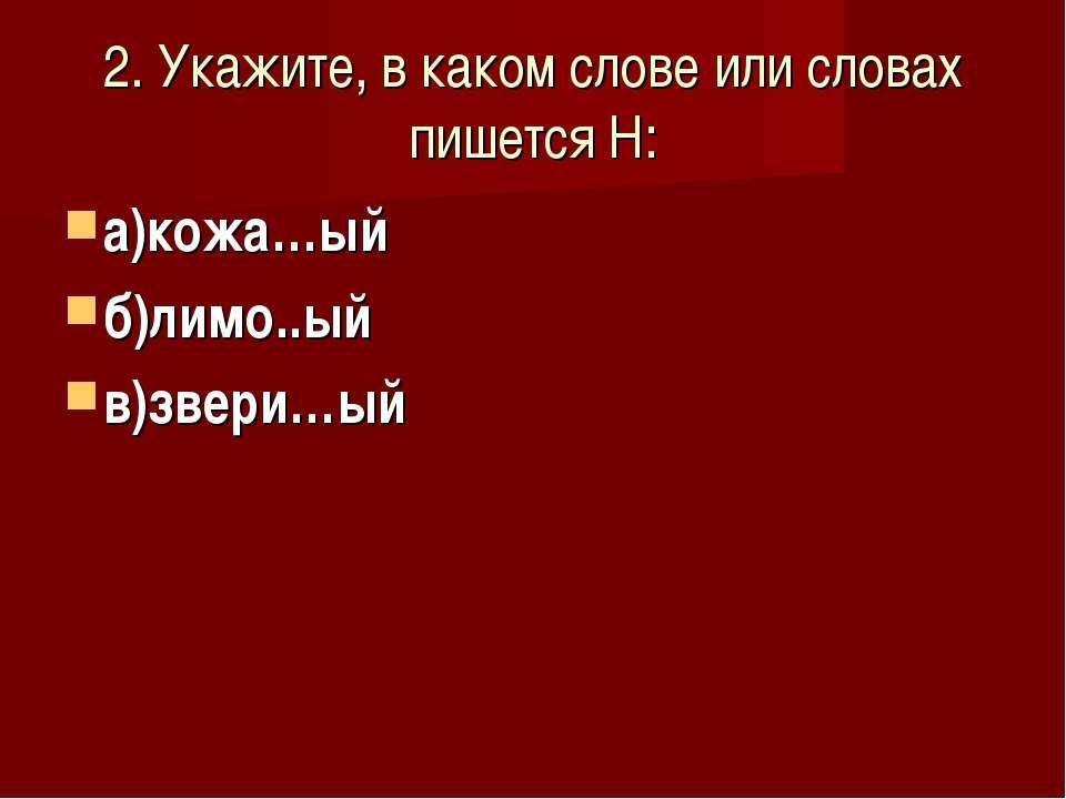 2. Укажите, в каком слове или словах пишется Н: а)кожа…ый б)лимо..ый в)звери…ый
