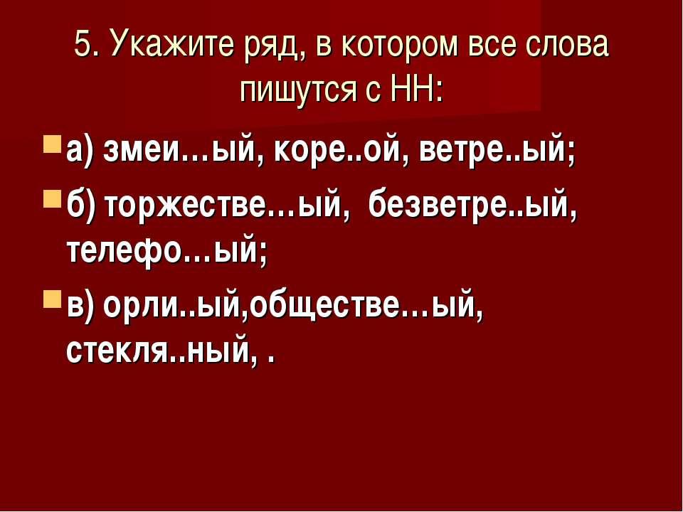 5. Укажите ряд, в котором все слова пишутся с НН: а) змеи…ый, коре..ой, ветре...