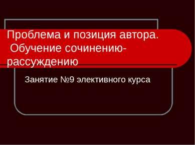 Проблема и позиция автора. Обучение сочинению-рассуждению Занятие №9 элективн...