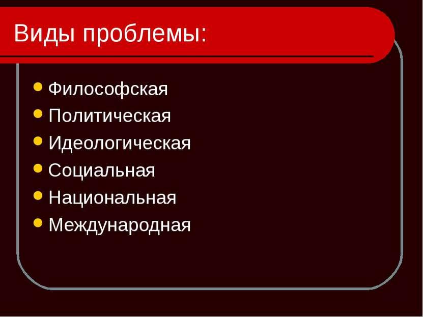 Виды проблемы: Философская Политическая Идеологическая Социальная Национальна...