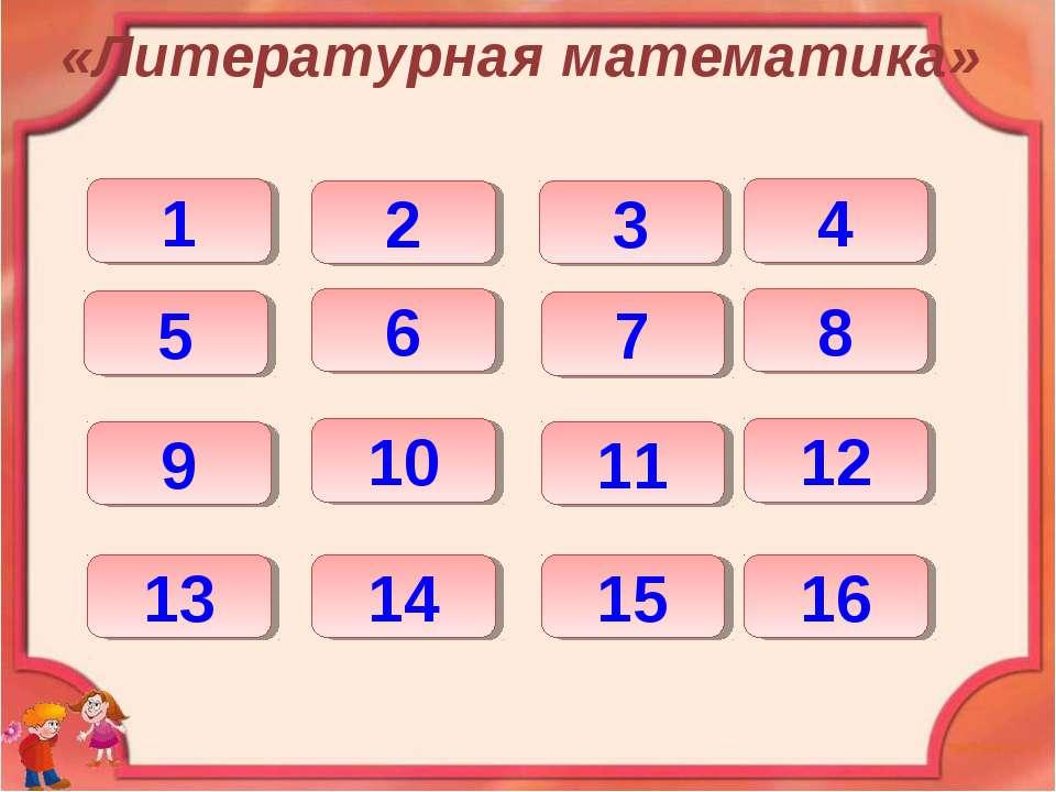 «Литературная математика» 1 2 3 4 5 6 7 8 9 13 10 14 11 12 15 16