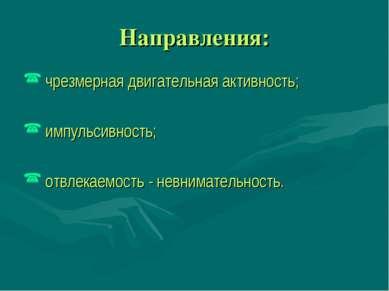 Направления: чрезмерная двигательная активность; импульсивность; отвлекаемост...