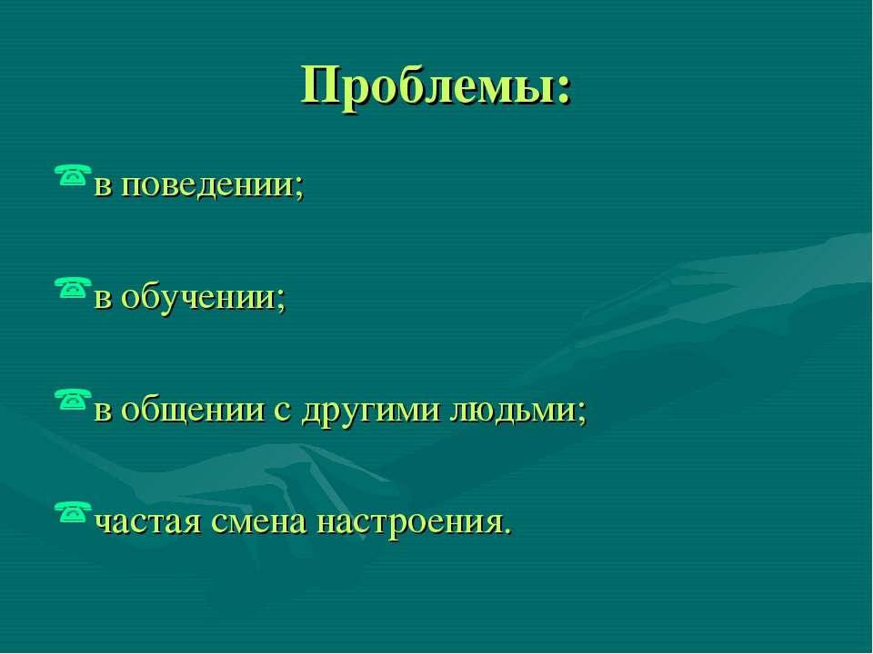 Проблемы: в поведении; в обучении; в общении с другими людьми; частая смена н...