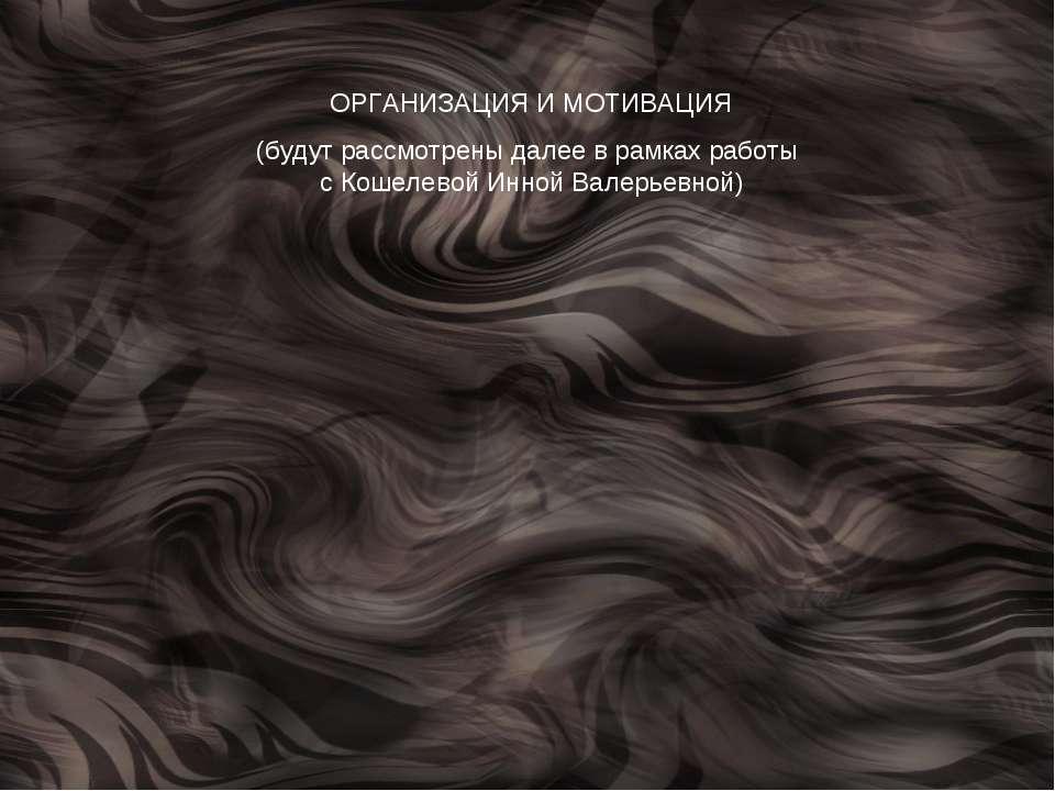 ОРГАНИЗАЦИЯ И МОТИВАЦИЯ (будут рассмотрены далее в рамках работы с Кошелевой ...