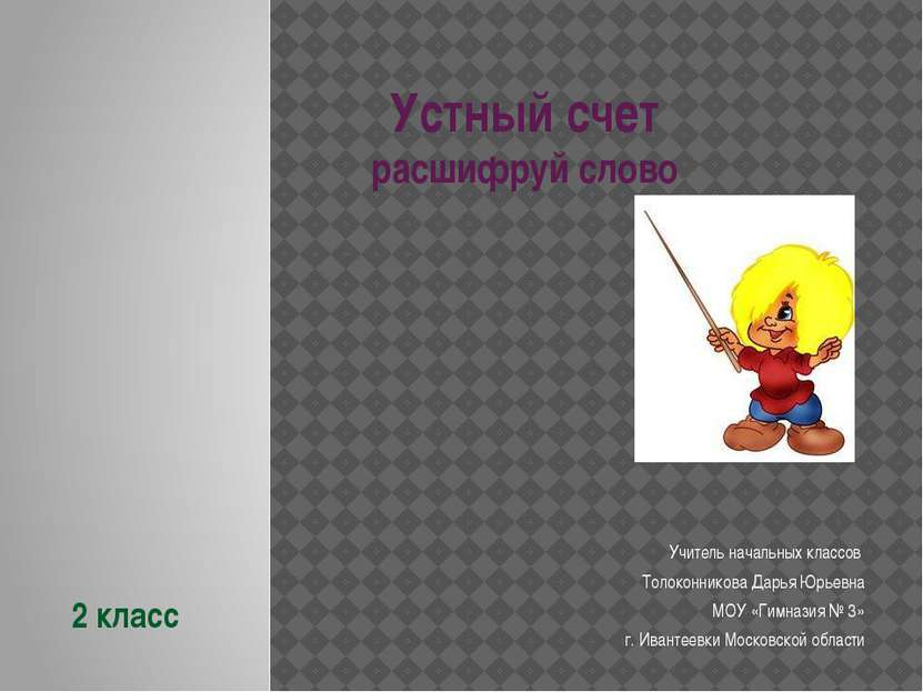 Устный счет расшифруй слово Учитель начальных классов Толоконникова Дарья Юрь...