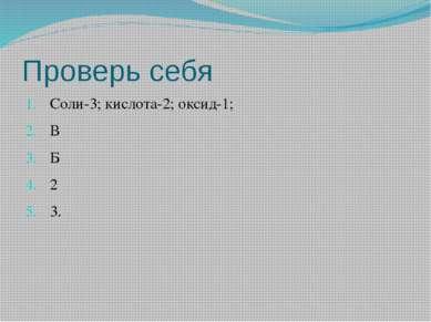 Проверь себя Соли-3; кислота-2; оксид-1; В Б 2 3.