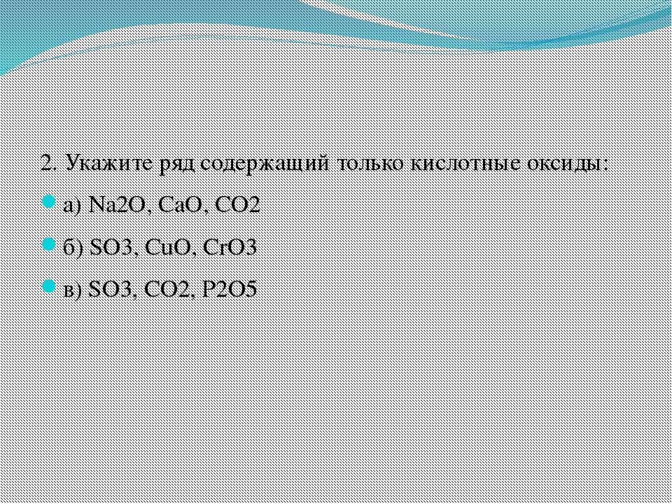 2. Укажите ряд содержащий только кислотные оксиды: а) Na2O, CaO, CO2 б) SO3, ...