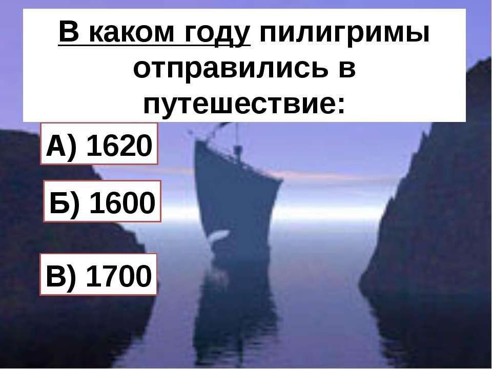 В каком году пилигримы отправились в путешествие: Б) 1600 A) 1620 В) 1700